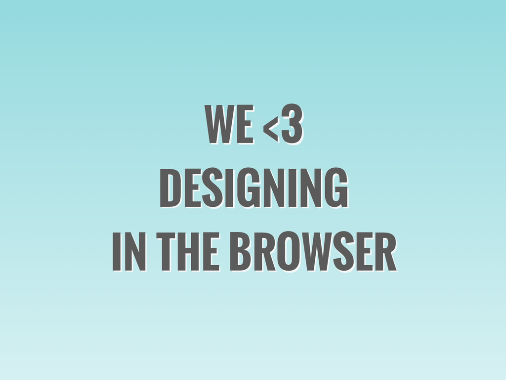 WE <3 DESIGNING IN THE BROWSER