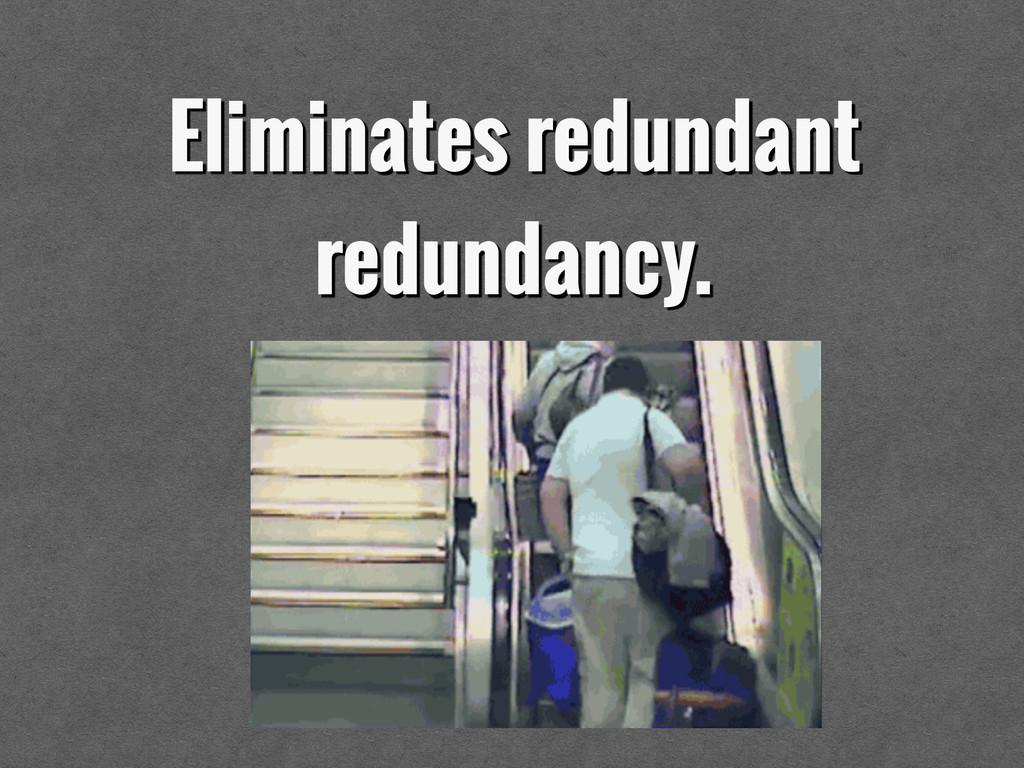 Eliminates redundant redundancy.