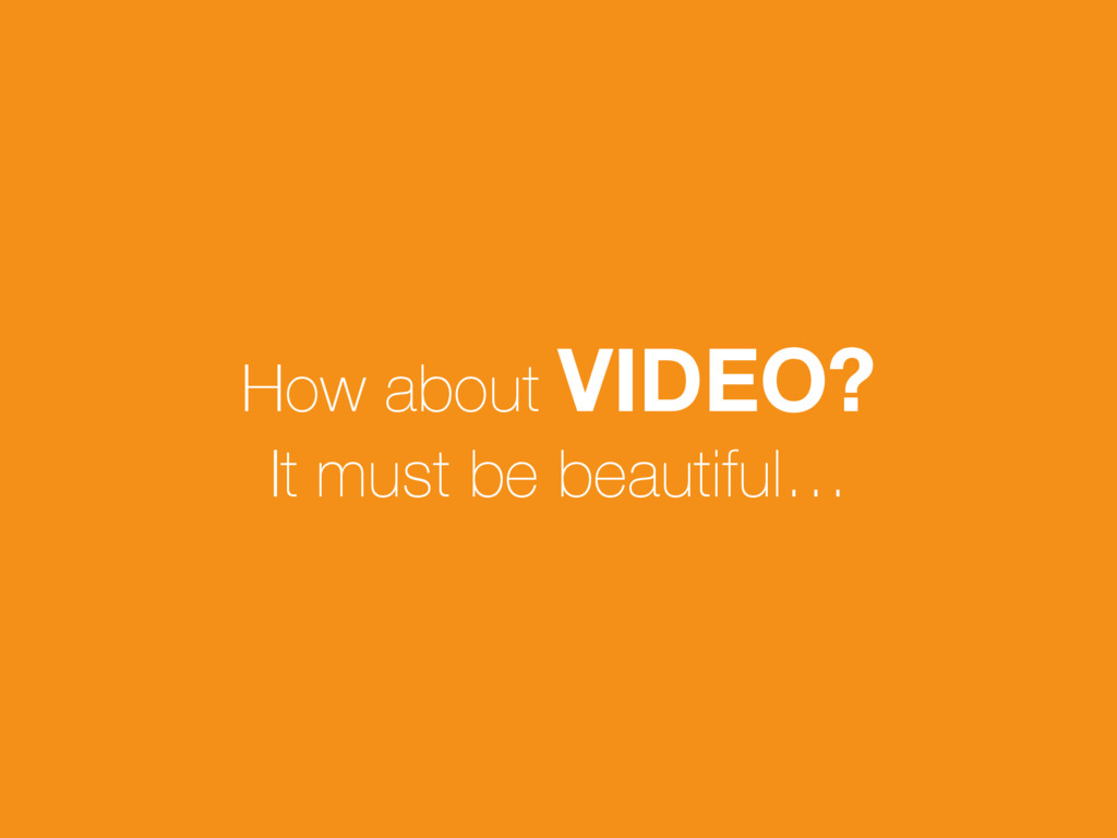 How about VIDEO? It must be beautiful…