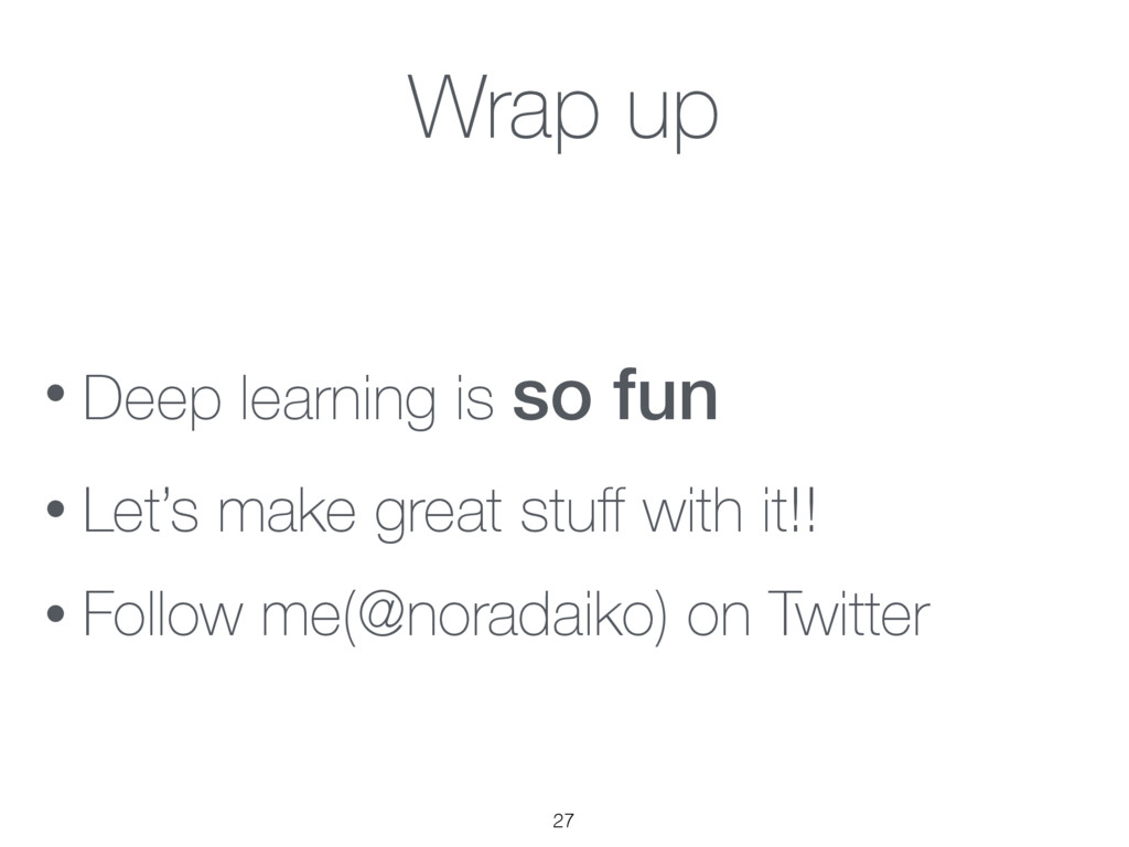 Wrap up • Deep learning is so fun • Let's make ...