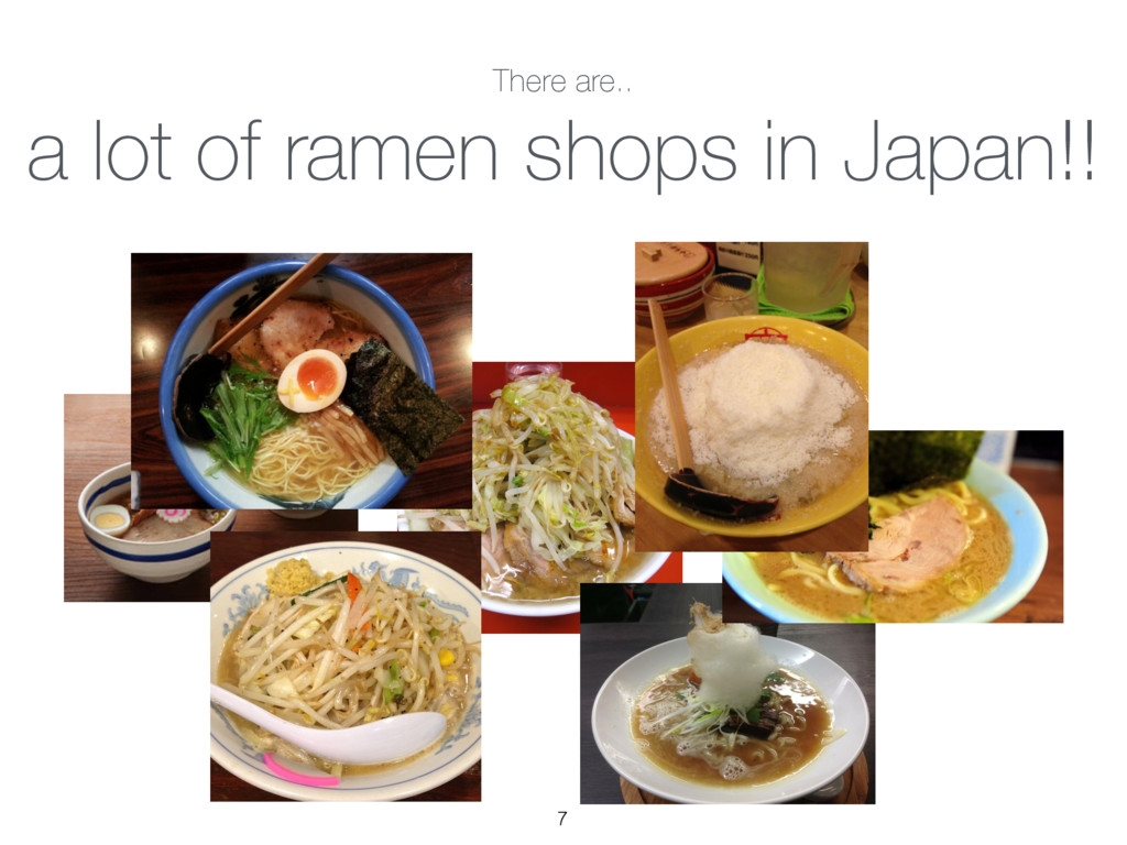 There are.. a lot of ramen shops in Japan!! 7