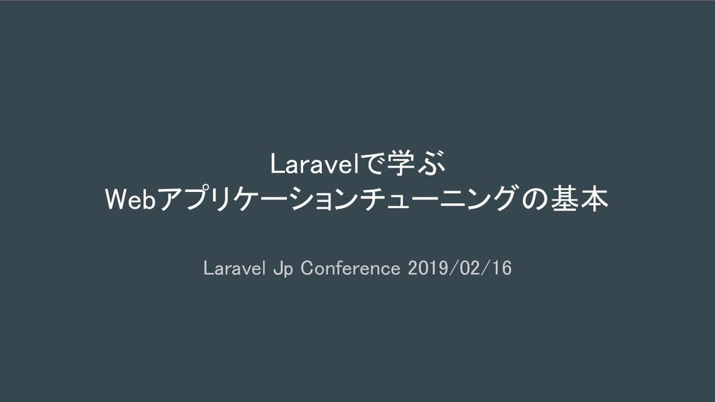 Laravelで学ぶ Webアプリケーションチューニングの基本 Laravel Jp Conf...