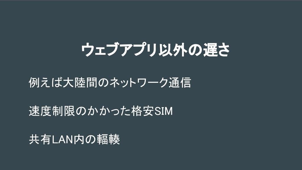 例えば大陸間のネットワーク通信 速度制限のかかった格安SIM 共有LAN内の輻輳 ウェブアプリ...