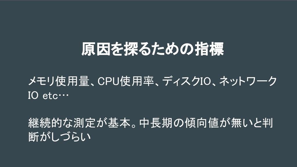 原因を探るための指標 メモリ使用量、CPU使用率、ディスクIO、ネットワーク IO etc… ...