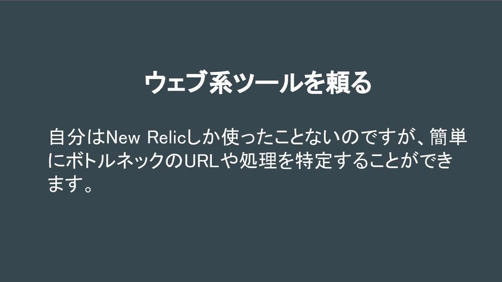 ウェブ系ツールを頼る 自分はNew Relicしか使ったことないのですが、簡単 にボトルネック...