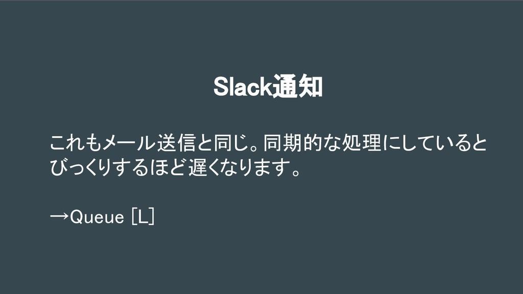 Slack通知 これもメール送信と同じ。同期的な処理にしていると びっくりするほど遅くなります...
