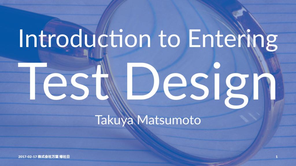 Introduc)on to Entering Test Design Takuya Mats...