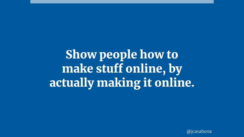 @jcasabona Show people how to make stuff online...