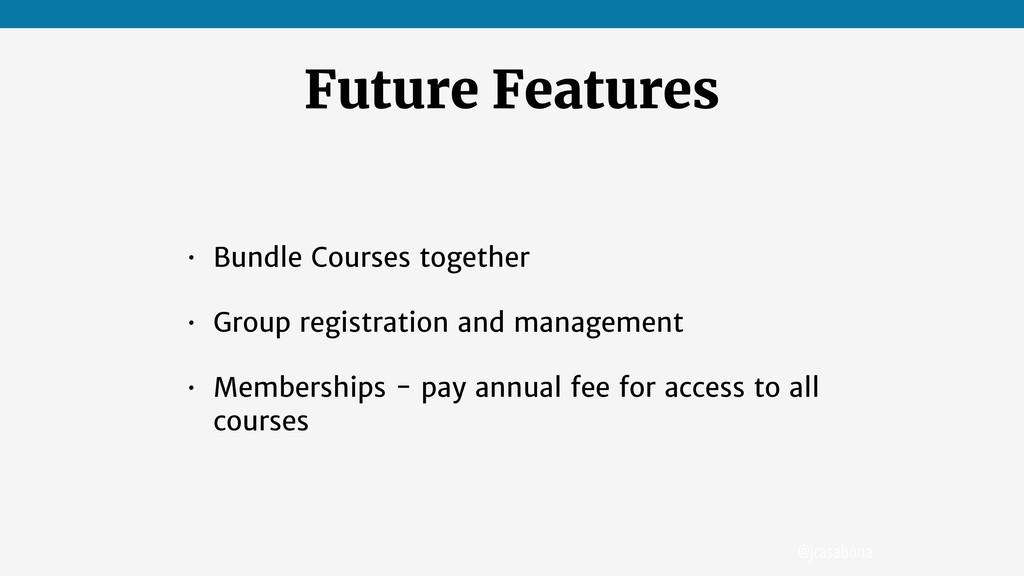@jcasabona Future Features • Bundle Courses tog...