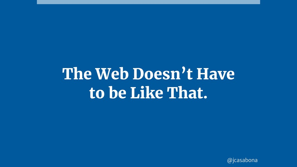 @jcasabona The Web Doesn't Have to be Like That.