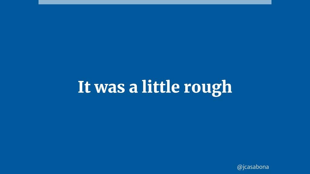 @jcasabona It was a little rough
