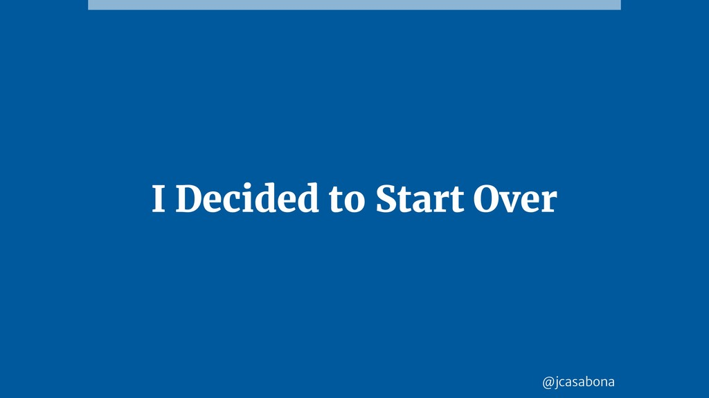 @jcasabona I Decided to Start Over