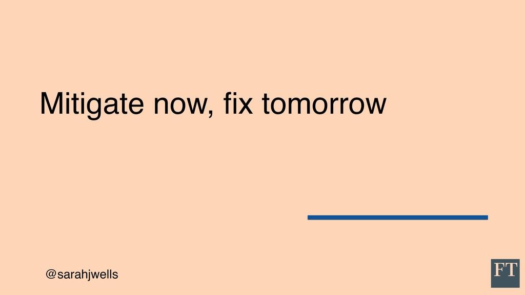@sarahjwells Mitigate now, fix tomorrow