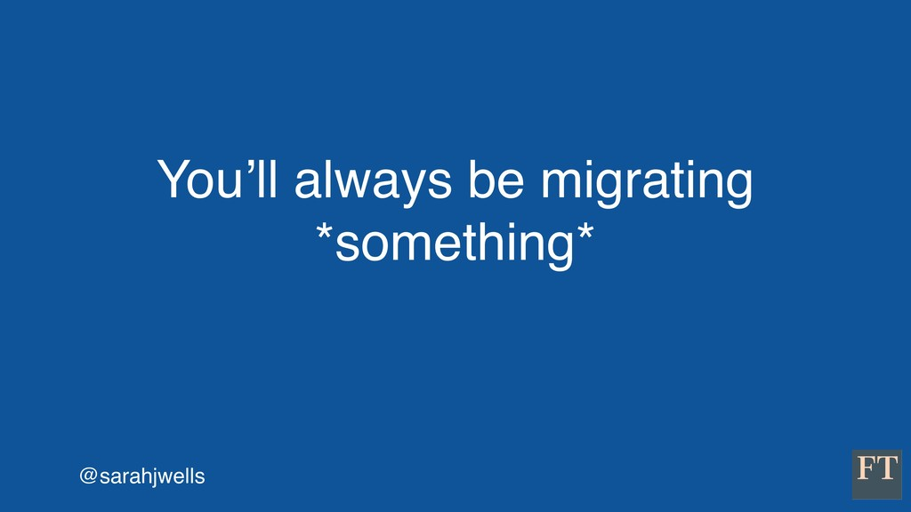 @sarahjwells You'll always be migrating *someth...