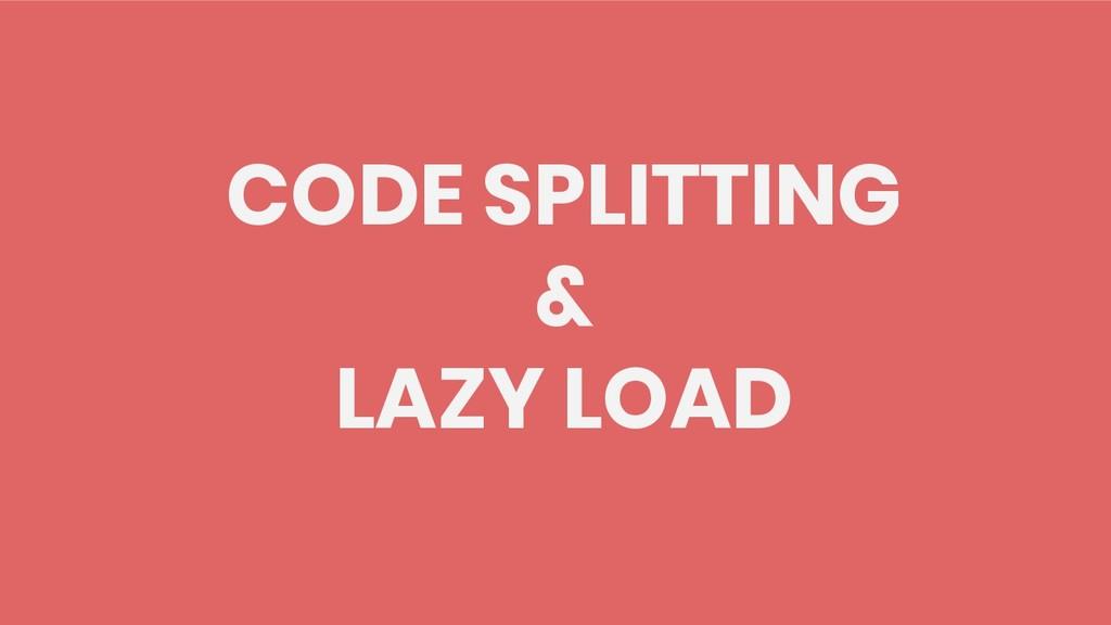 CODE SPLITTING & LAZY LOAD