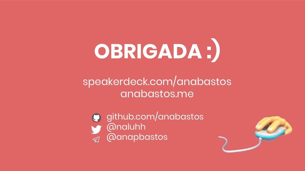 OBRIGADA :) speakerdeck.com/anabastos anabastos...