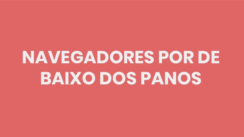 NAVEGADORES POR DE BAIXO DOS PANOS