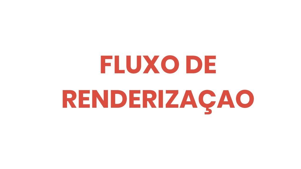 FLUXO DE RENDERIZAÇAO
