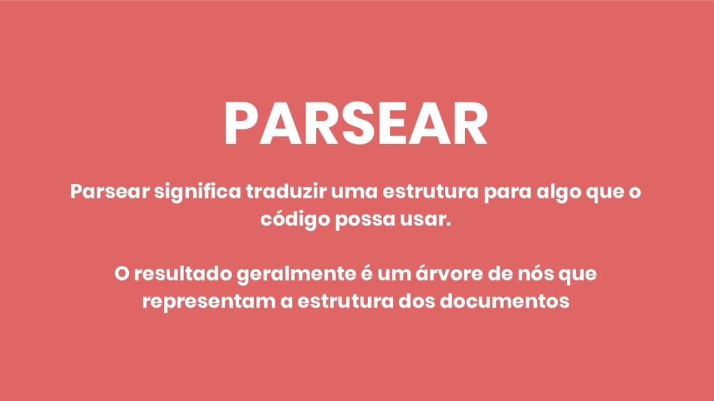 PARSEAR Parsear significa traduzir uma estrutur...
