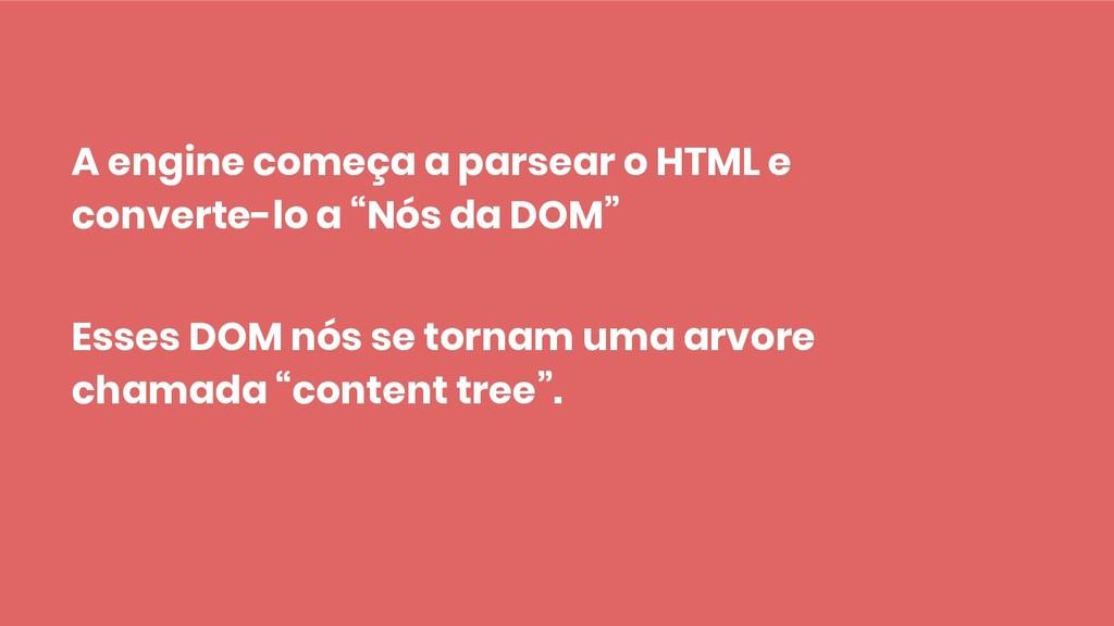 A engine começa a parsear o HTML e converte-lo ...