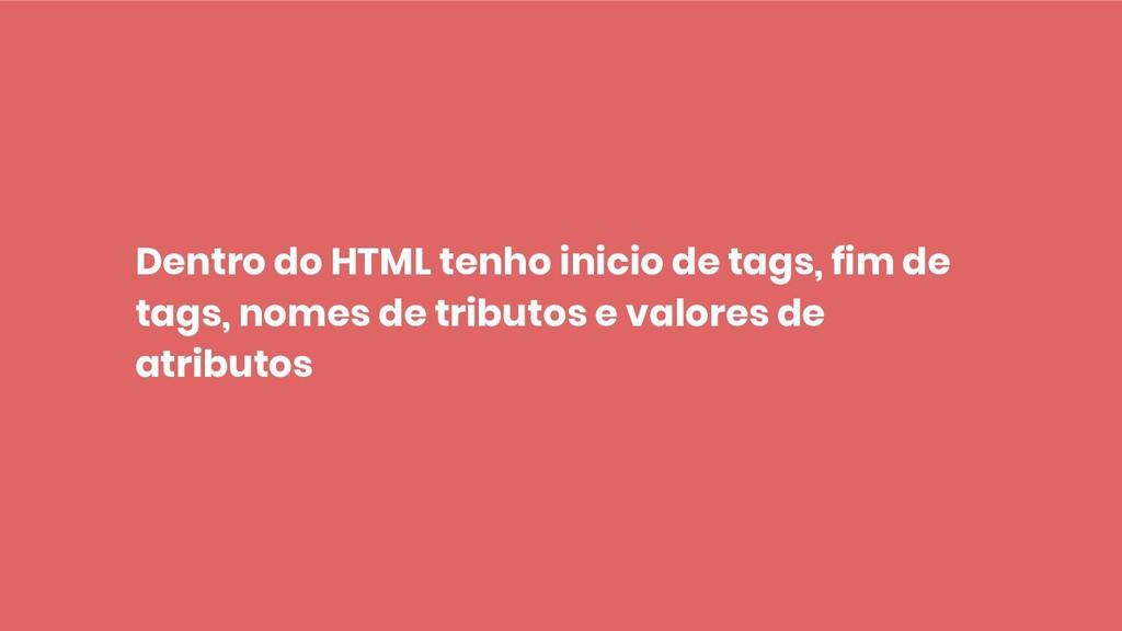 Dentro do HTML tenho inicio de tags, fim de tag...