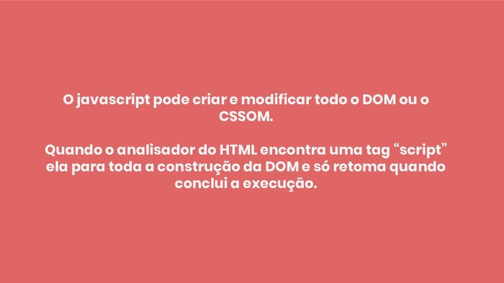 O javascript pode criar e modificar todo o DOM ...
