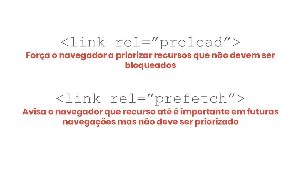 """<link rel=""""preload""""> Força o navegador a priori..."""
