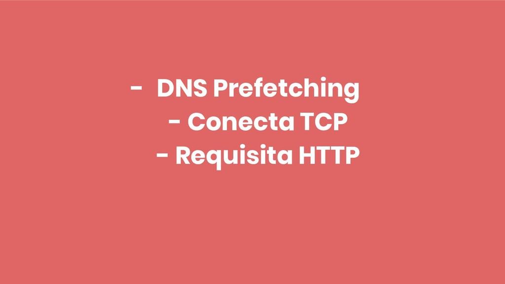 - DNS Prefetching - Conecta TCP - Requisita HTTP