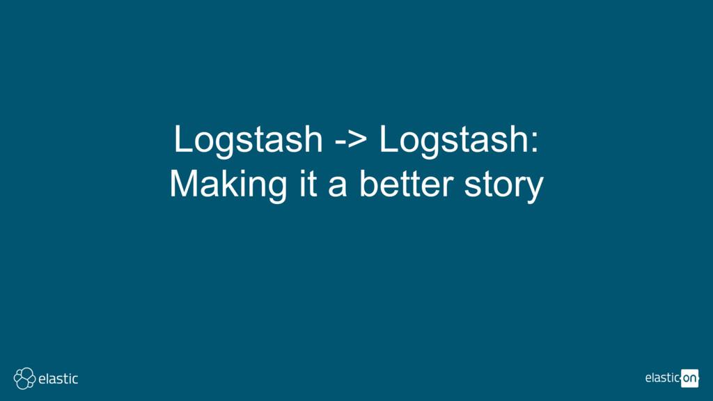 Logstash -> Logstash: Making it a better story