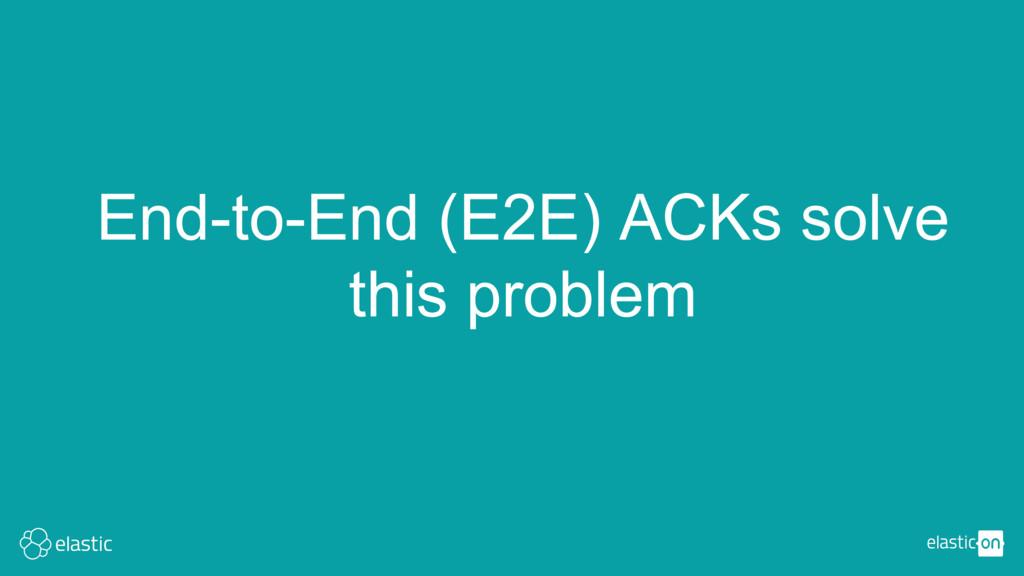 End-to-End (E2E) ACKs solve this problem