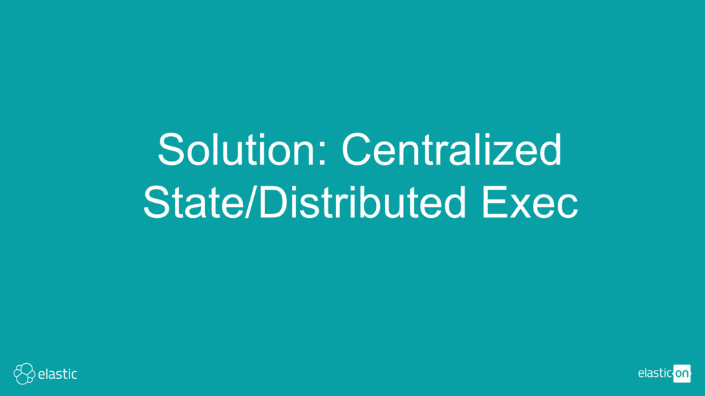 Solution: Centralized State/Distributed Exec
