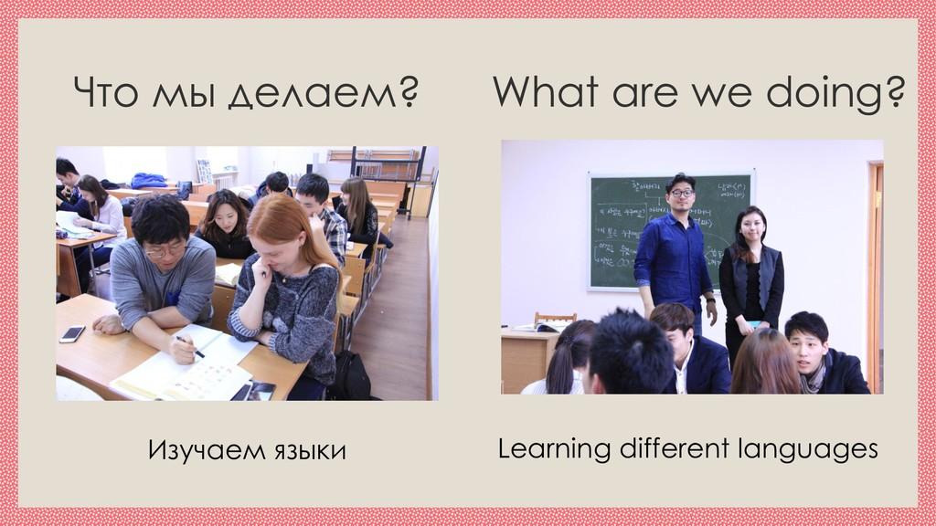 Что мы делаем? What are we doing? Изучаем языки...