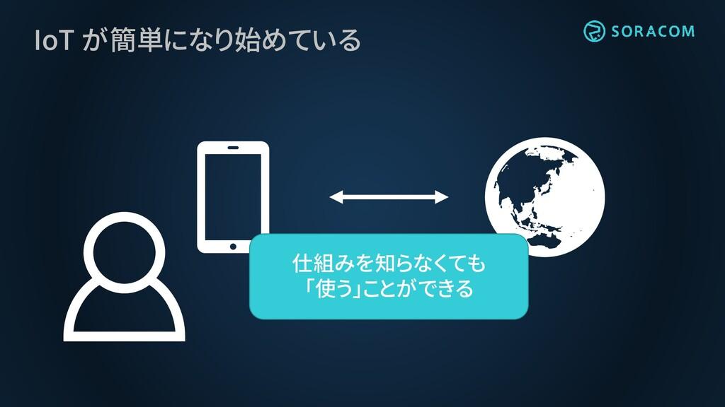 IoT が簡単になり始めている 仕組みを知らなくても 「使う」ことができる