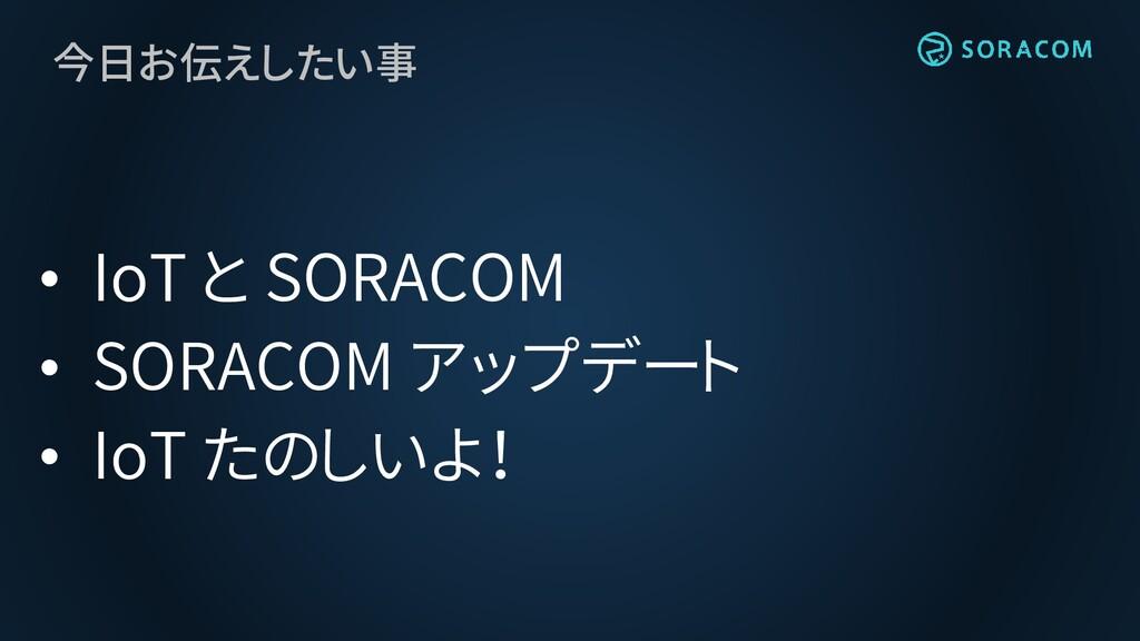 今日お伝えしたい事 • IoT と SORACOM • SORACOM アップデート • Io...