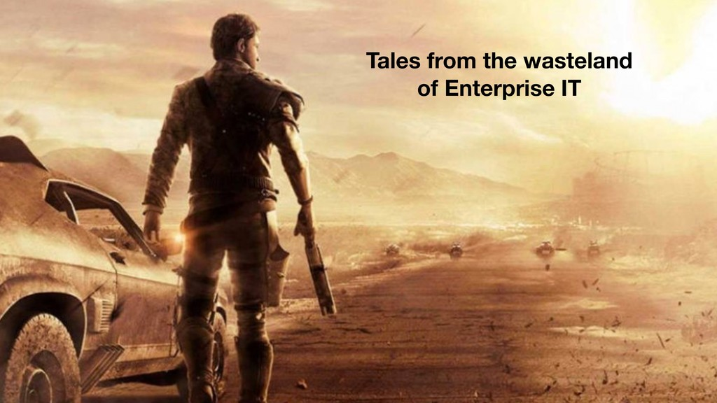 Tales from the wasteland of Enterprise IT