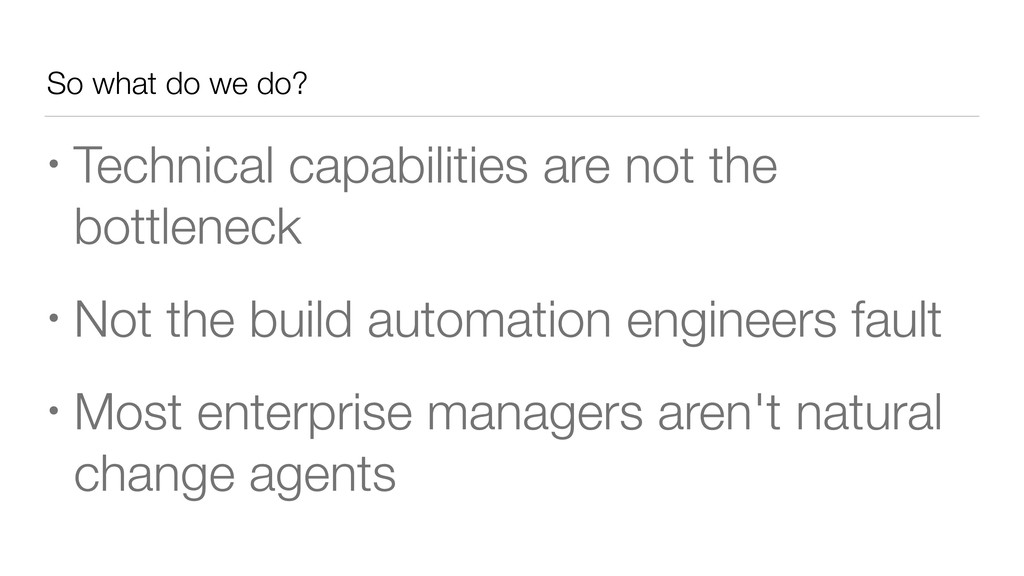 So what do we do? • Technical capabilities are ...