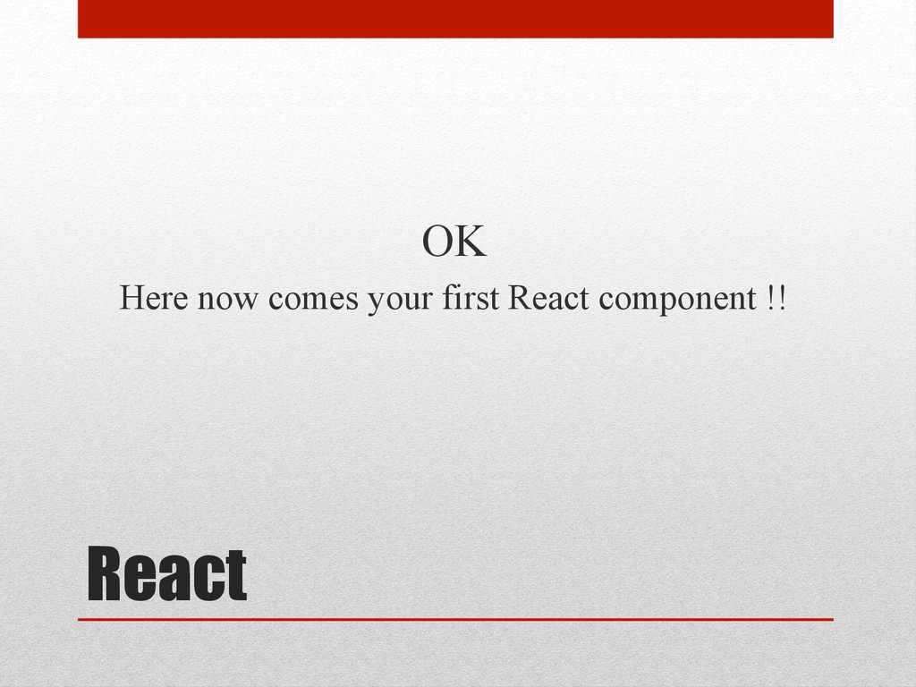 React OK Here now comes your first React compon...