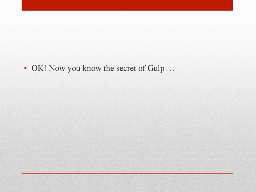 • OK! Now you know the secret of Gulp …
