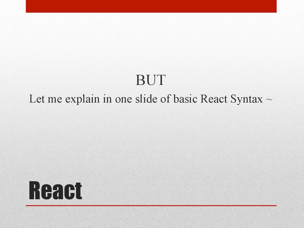 React BUT Let me explain in one slide of basic ...