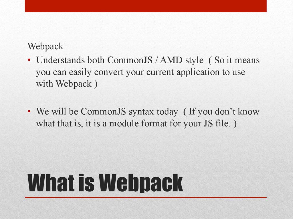 What is Webpack Webpack • Understands both Com...