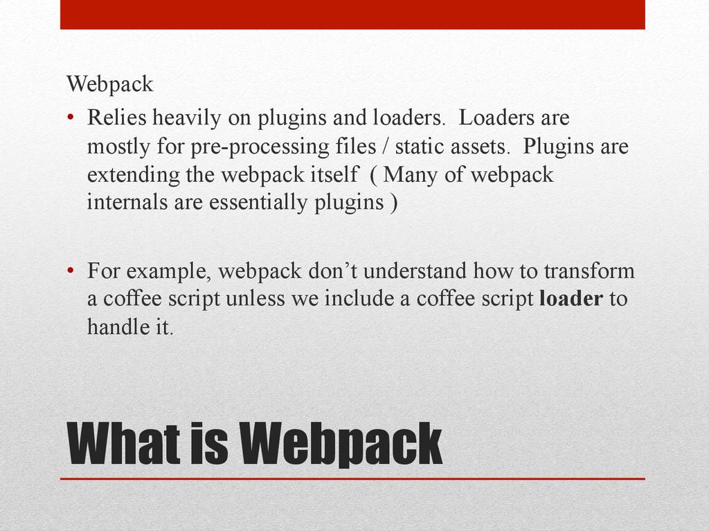 What is Webpack Webpack • Relies heavily on pl...