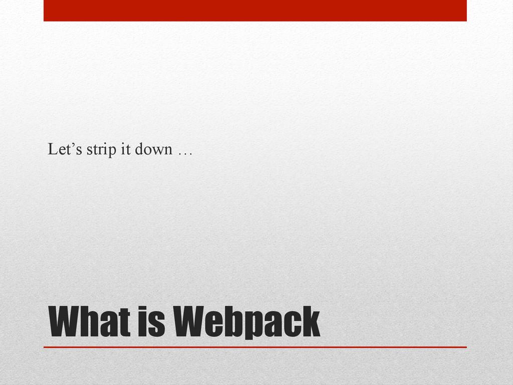 What is Webpack Let's strip it down …