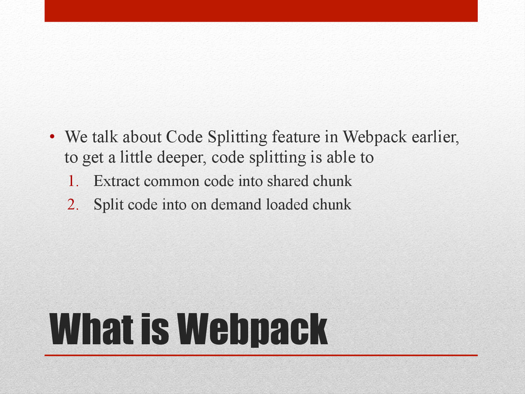 What is Webpack • We talk about Code Splitting...