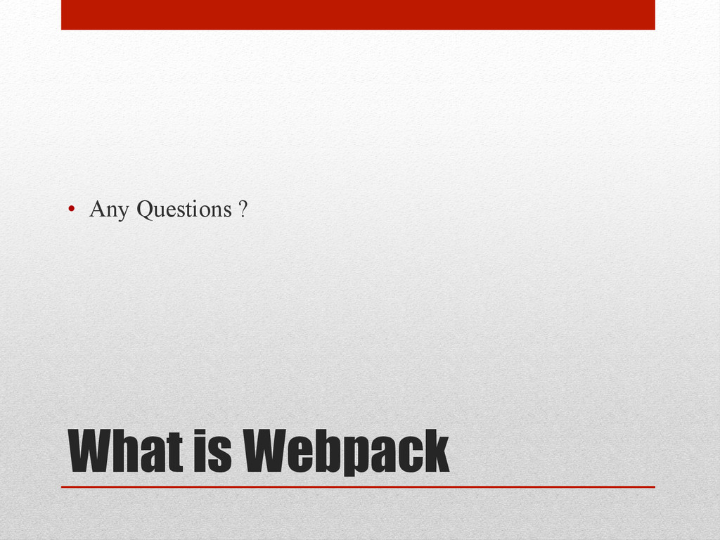 What is Webpack • Any Questions ?