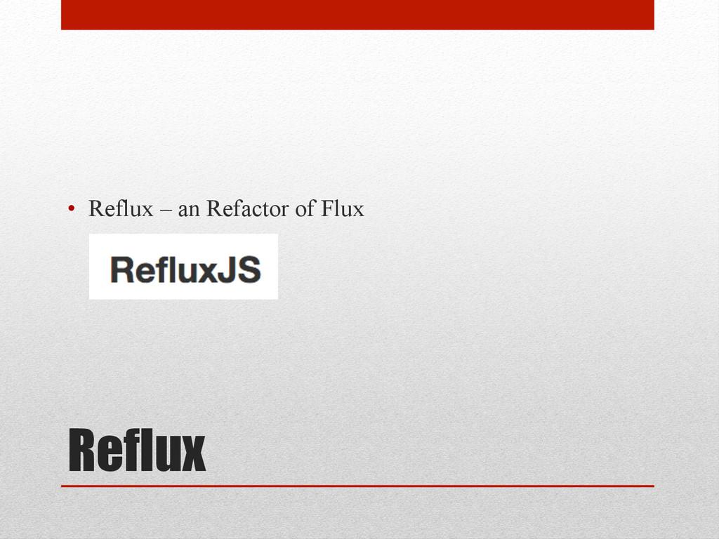 Reflux • Reflux – an Refactor of Flux