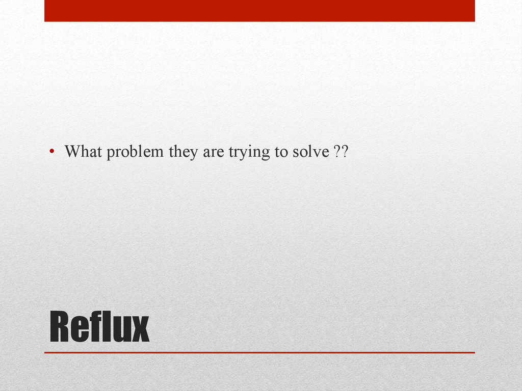 Reflux • What problem they are trying to solve...