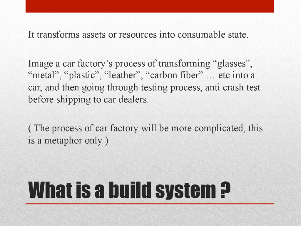 What is a build system ? It transforms assets o...