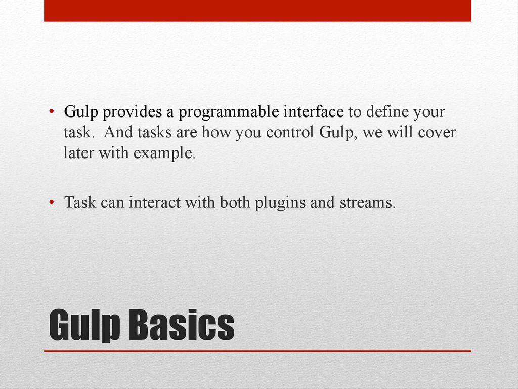 Gulp Basics • Gulp provides a programmable int...