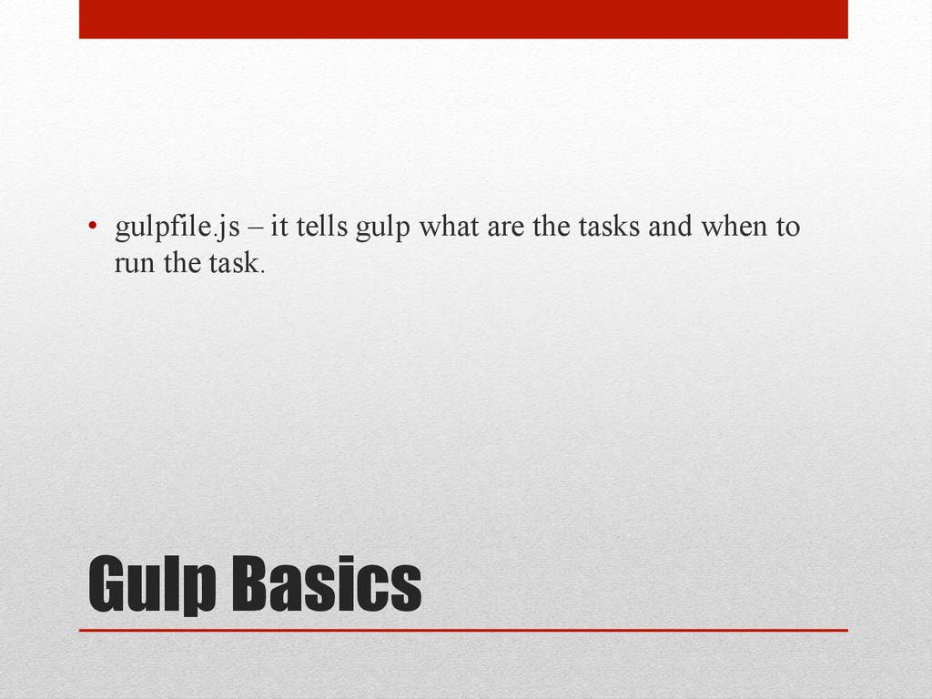 Gulp Basics • gulpfile.js – it tells gulp what...