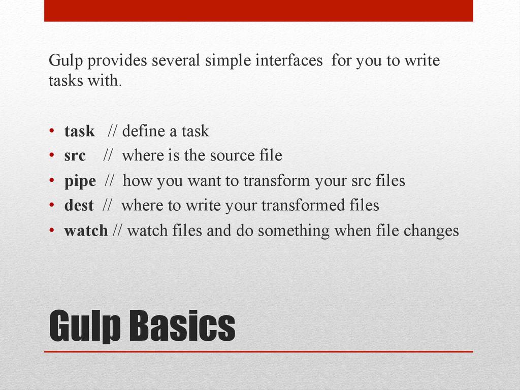 Gulp Basics Gulp provides several simple interf...